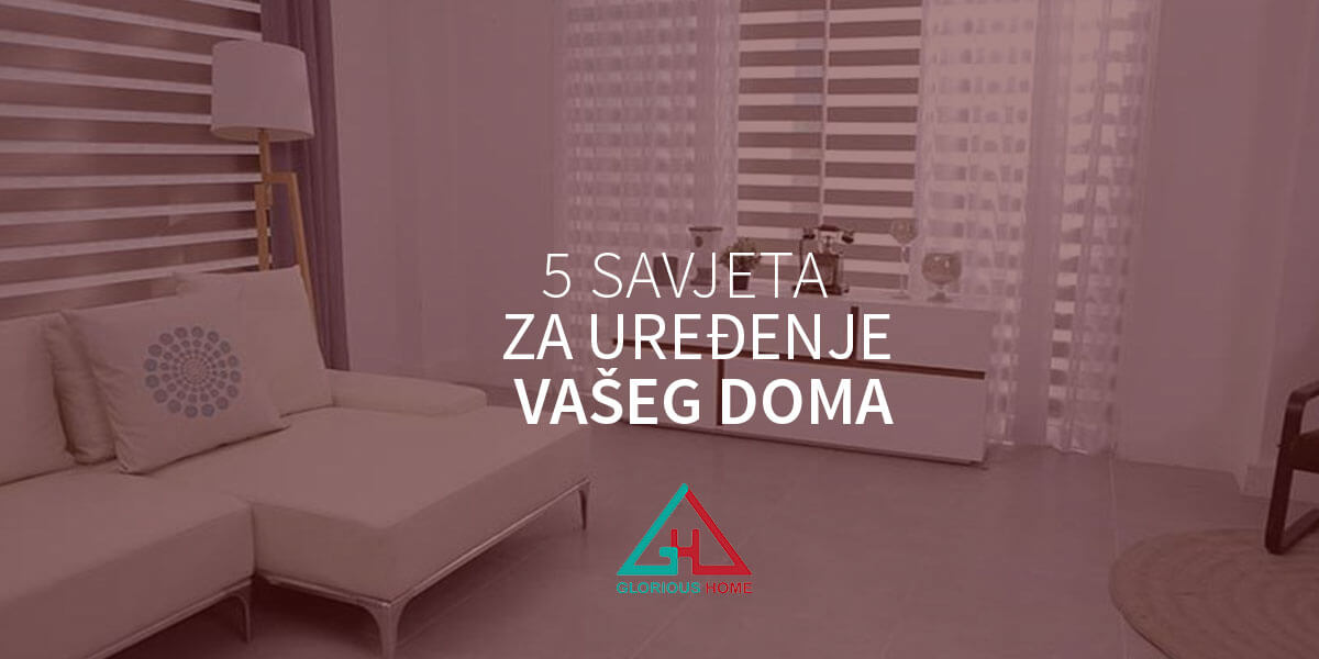 5 savjeta za uređenje vašeg doma