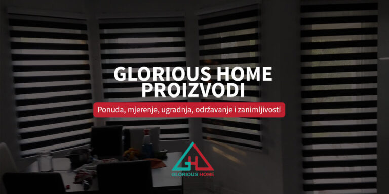 Glorious Home proizvodi – ponuda, mjerenje, ugradnja, održavanje i zanimljivosti